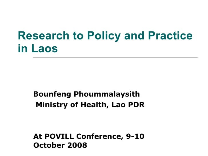 Research to Policy and Practice in Laos Bounfeng Phoummalaysith Ministry of Health, Lao PDR At POVILL Conference, 9-10 Oct...