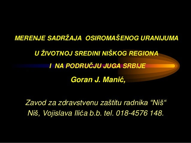 MERENJE SADRŽAJA OSIROMAŠENOG URANIJUMA U ŽIVOTNOJ SREDINI NIŠKOG REGIONA I NA PODRUČJU JUGA SRBIJE Goran J. Manić, Zavod ...