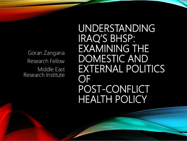 UNDERSTANDING IRAQ'S BHSP: EXAMINING THE DOMESTIC AND EXTERNAL POLITICS OF POST-CONFLICT HEALTH POLICY Goran Zangana Resea...