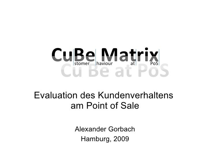 CuBe Matrix Evaluation des Kundenverhaltens  am Point of Sale Alexander Gorbach Hamburg, 2009 Cu Be at PoS stomer   haviou...