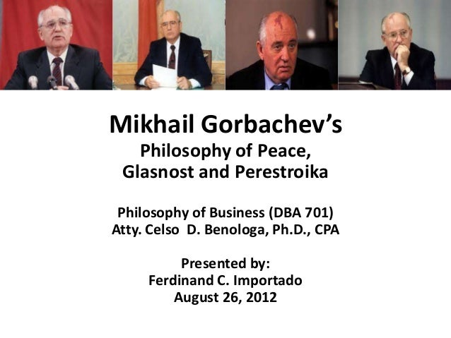 Mikhail Gorbachev's Philosophy of Peace, Glasnost and Perestroika Philosophy of Business (DBA 701) Atty. Celso D. Benologa...