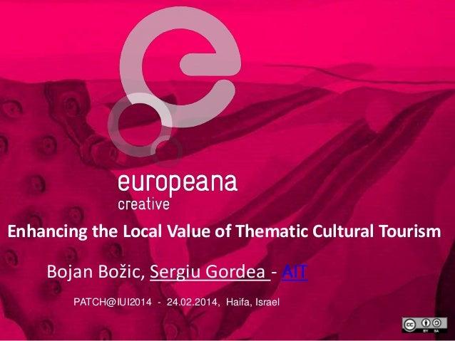 Enhancing the Local Value of Thematic Cultural Tourism  Bojan Božic, Sergiu Gordea - AIT PATCH@IUI2014 - 24.02.2014, Haifa...