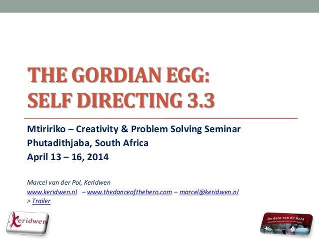 THE GORDIAN EGG: SELF DIRECTING 3.3 Mtiririko – Creativity & Problem Solving Seminar Phutadithjaba, South Africa April 13 ...