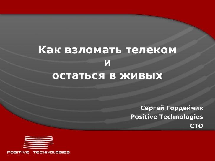 Как взломать телеком          и  остаться в живых               Сергей Гордейчик             Positive Technologies        ...