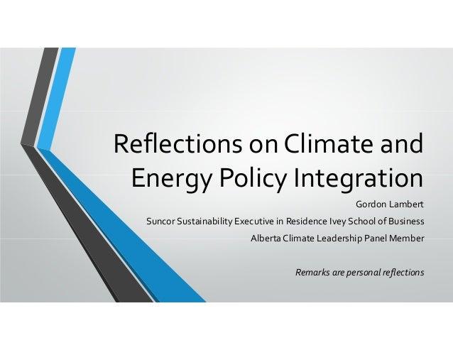 ReflectionsonClimateand EnergyPolicyIntegration GordonLambert SuncorSustainabilityExecutiveinResidenceIveySch...