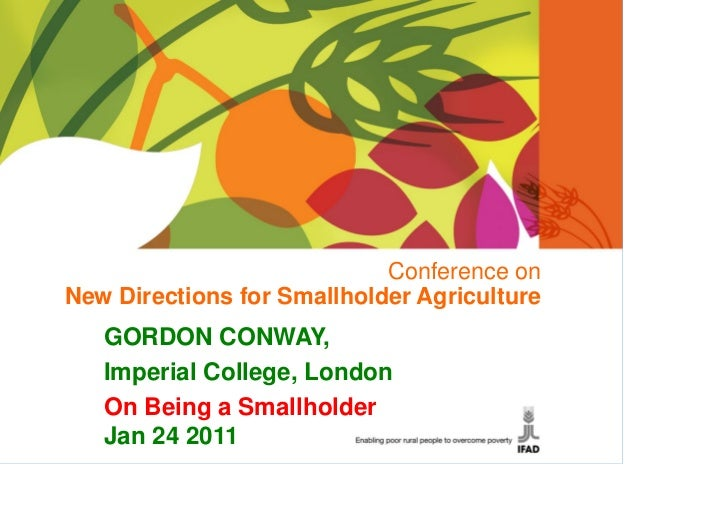 Conference onNew Directions for Smallholder Agriculture   GORDON CONWAY,   Imperial College, London   On Being a Smallhold...