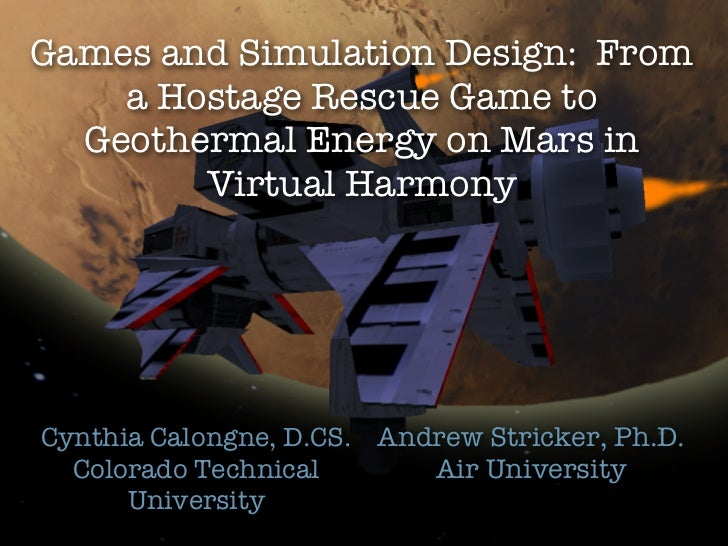 Games and Simulation Design: From    a Hostage Rescue Game to  Geothermal Energy on Mars in        Virtual HarmonyCynthia ...