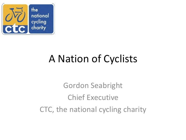 A Nation of Cyclists       Gordon Seabright        Chief ExecutiveCTC, the national cycling charity