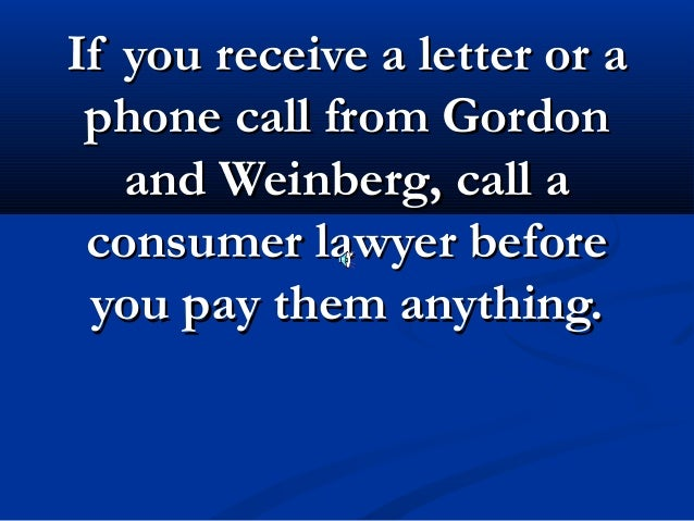If you receive a letter or a phone call from Gordon   and Weinberg, call a consumer lawyer before you pay them anything.