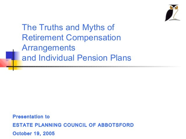 The Truths and Myths of   Retirement Compensation   Arrangements   and Individual Pension PlansPresentation toESTATE PLANN...