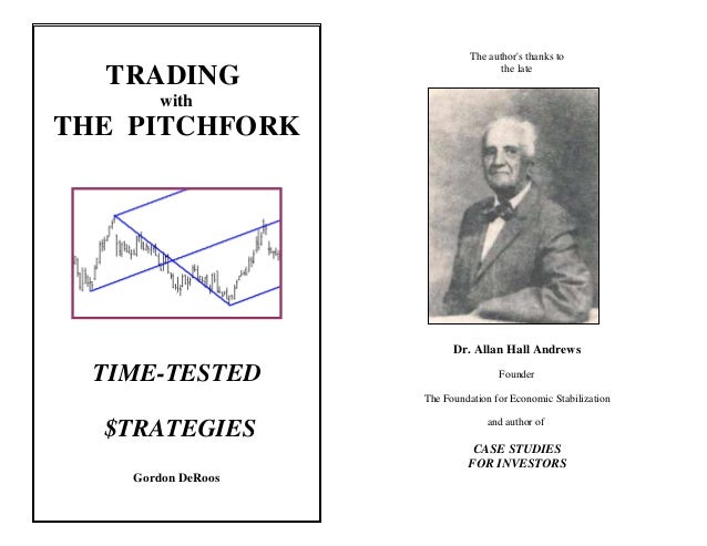 TRADING with THE PITCHFORK TIME-TESTED $TRATEGIES Gordon DeRoos The author's thanks to the late Dr. Allan Hall Andrews Fou...