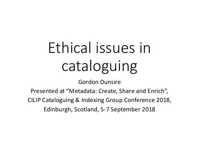 "Ethical issues in cataloguing Gordon Dunsire Presented at ""Metadata: Create, Share and Enrich"", CILIP Cataloguing & Indexi..."