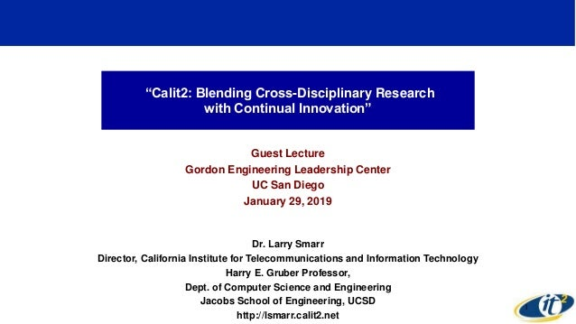 """Calit2: Blending Cross-Disciplinary Research with Continual Innovation"" Guest Lecture Gordon Engineering Leadership Cente..."