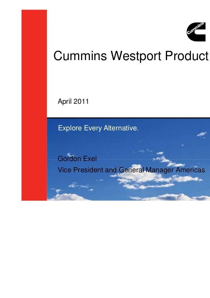 Cummins Westport Product OverviewApril 2011Explore Every Alternative.Gordon ExelVice President and General Manager Americas