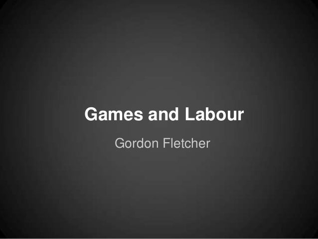 Games and Labour   Gordon Fletcher