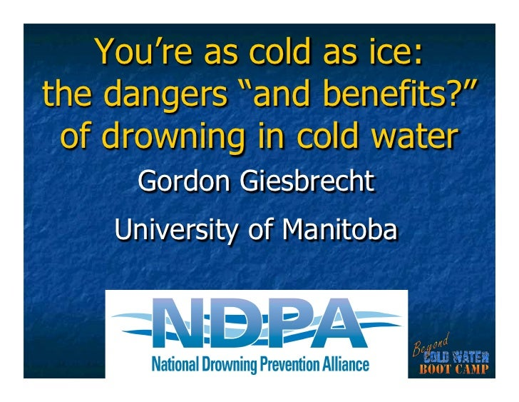 """You're as cold as ice:the dangers """"and benefits?"""" of drowning in cold water     Gordon Giesbrecht    University of Manitoba"""