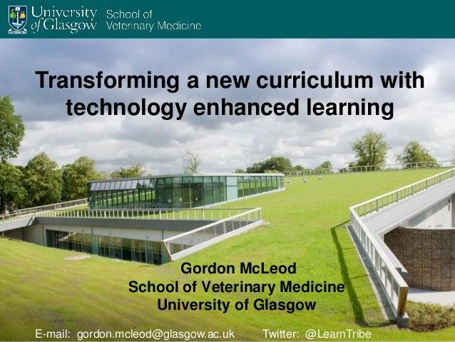 Gordon McLeod School of Veterinary Medicine University of Glasgow Transforming a new curriculum with technology enhanced l...