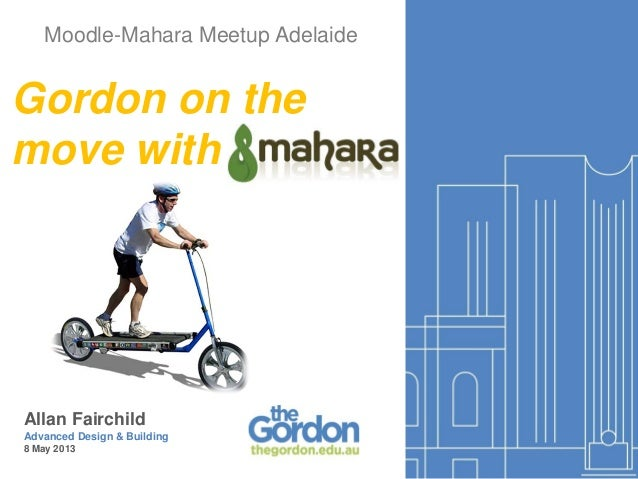 Moodle-Mahara Meetup AdelaideAllan FairchildAdvanced Design & Building8 May 2013Gordon on themove with