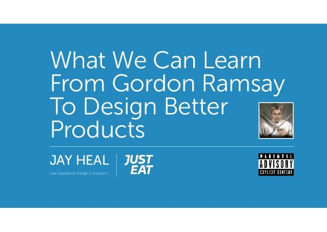 What We Can Learn From Gordon Ramsay To Design Better Products JAY HEAL User Experience Design Consultant