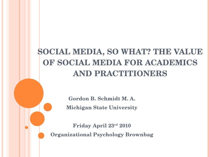 SOCIAL MEDIA, SO WHAT? THE VALUE OF SOCIAL MEDIA FOR ACADEMICS AND PRACTITIONERS Gordon B. Schmidt M. A. Michigan State Un...