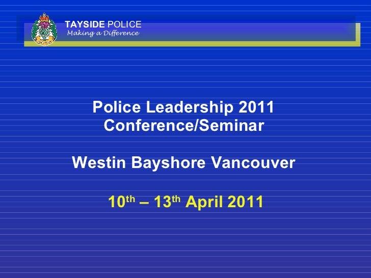 Police Leadership 2011 Conference/Seminar Westin Bayshore Vancouver  10 th  – 13 th  April 2011