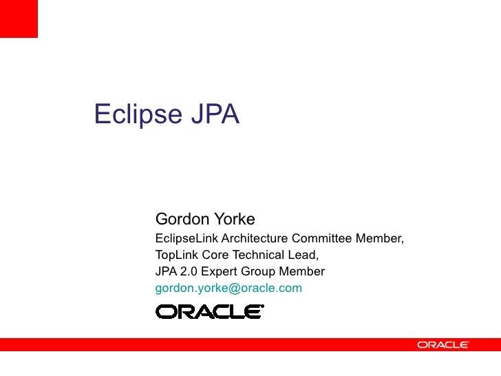 Eclipse JPA       Gordon Yorke     EclipseLink Architecture Committee Member,     TopLink Core Technical Lead,     JPA 2.0...