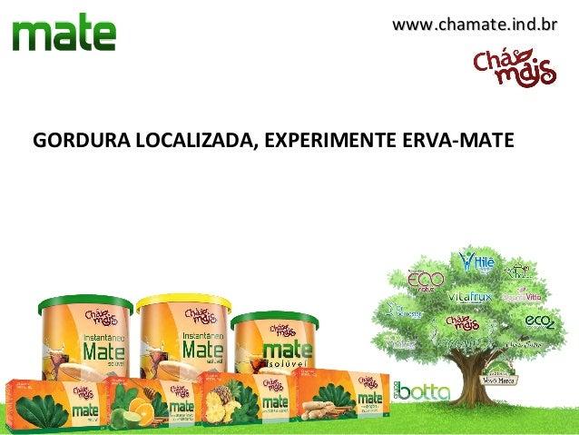 www.chamate.ind.brGORDURA LOCALIZADA, EXPERIMENTE ERVA-MATE