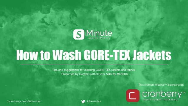 cranberry.com/5minutes #5minutes This 5 Minute Webinar™ Sponsored By How to Wash GORE-TEX Jackets Tips and suggestions for...