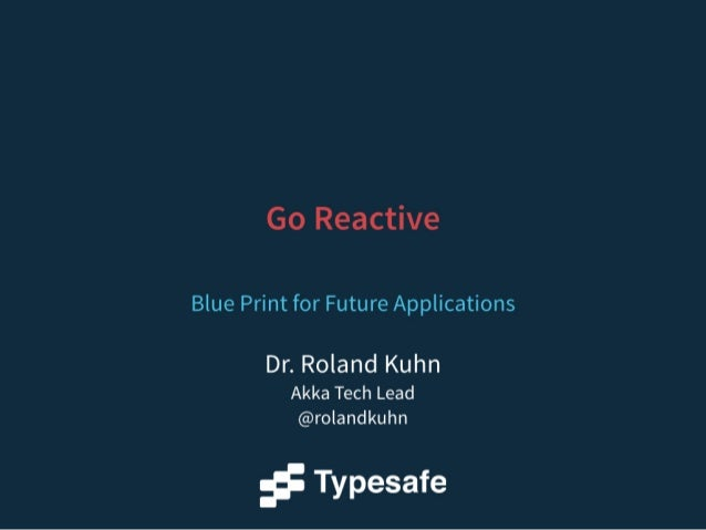 Go Reactive  Blue Print for Future Applications  Dr.  Roland Kuhn  Akka Tech Lead @rolandkuhn  f Typesafe