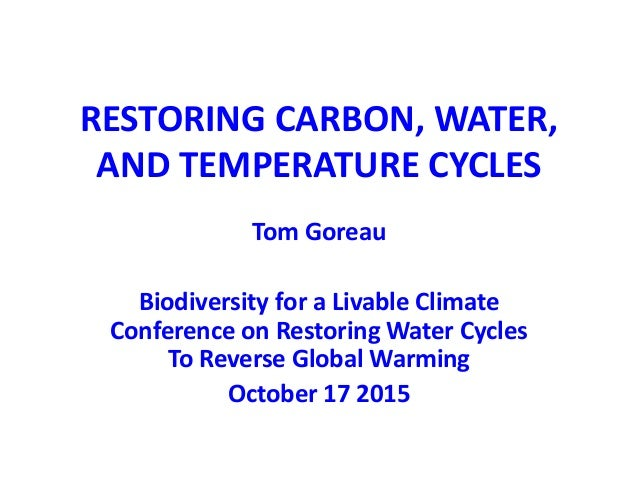 RESTORING CARBON, WATER, AND TEMPERATURE CYCLES Tom Goreau Biodiversity for a Livable Climate Conference on Restoring Wate...