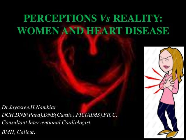 PERCEPTIONS Vs REALITY: WOMEN AND HEART DISEASE Dr.Jayasree.H.Nambiar DCH,DNB(Paed),DNB(Cardio),FIC(AIMS),FICC. Consultant...