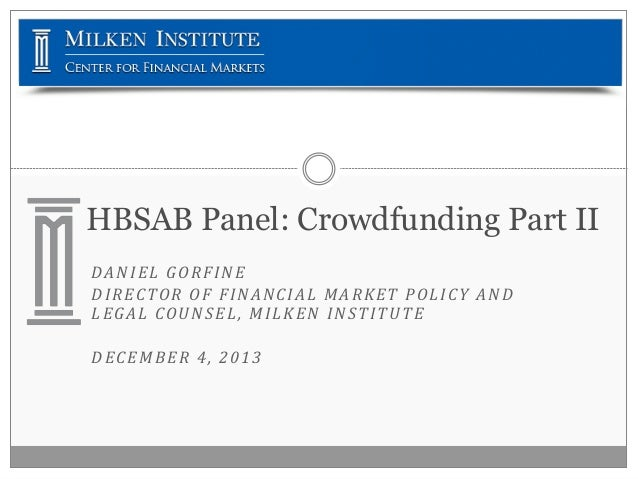 HBSAB Panel: Crowdfunding Part II DANIEL GORFINE DIRECTOR OF FINANCIAL MARKET POLICY AND LEGAL COUNSEL, MILKEN INSTITUTE D...