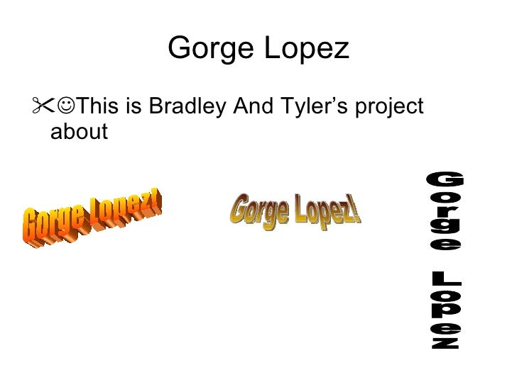 Gorge Lopez <ul><li> This is Bradley And Tyler's project about </li></ul>Gorge Lopez! Gorge Lopez! Gorge Lopez