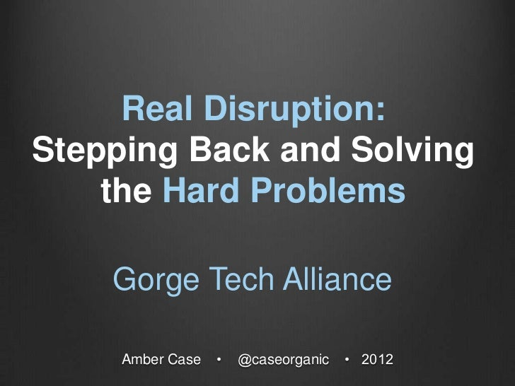 Real Disruption:Stepping Back and Solving    the Hard Problems    Gorge Tech Alliance     Amber Case   •   @caseorganic   ...