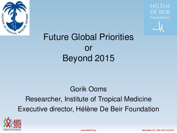 Future Global Priorities                  or             Beyond 2015                 Gorik Ooms  Researcher, Institute of ...