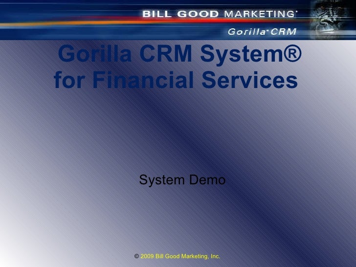 Gorilla CRM System ® for Financial Services  ©  2009 Bill Good Marketing, Inc.  System Demo