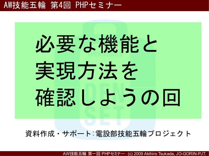 AW技能五輪 第4回 PHPセミナー    必要な機能と    実現方法を    確認しようの回   資料作成・サポート:電設部技能五輪プロジェクト         AW技能五輪 第一回 PHPセミナー (c) 2009 Akihiro Tsu...