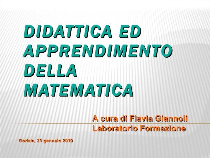 DIDATTICA ED APPRENDIMENTO DELLA MATEMATICA A cura di Flavia Giannoli Laboratorio Formazione Gorizia, 23 gennaio 2010