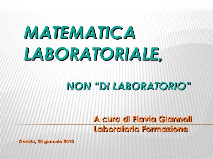"""MATEMATICA LABORATORIALE, NON """"DI LABORATORIO"""" A cura di Flavia Giannoli Laboratorio Formazione Gorizia, 30 gennaio 2010"""