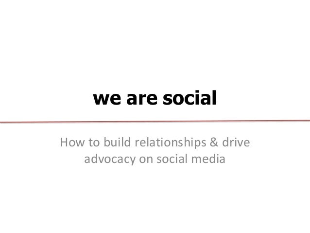 we are socialHow to build relationships & drive   advocacy on social media