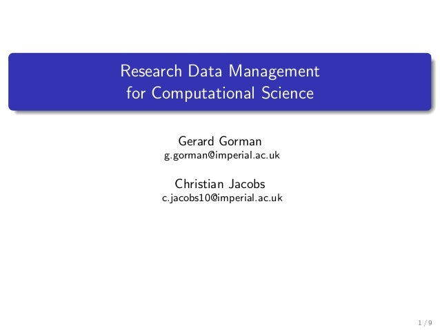 Research Data Management for Computational Science Gerard Gorman g.gorman@imperial.ac.uk Christian Jacobs c.jacobs10@imper...
