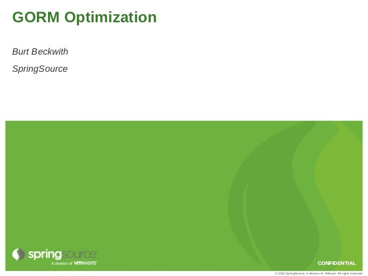 GORM OptimizationBurt BeckwithSpringSource                                                  CONFIDENTIAL                  ...