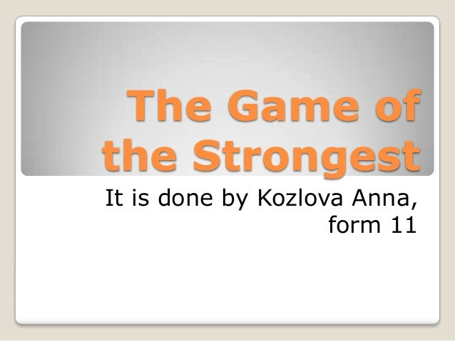 The Game of the Strongest It is done by Kozlova Anna, form 11