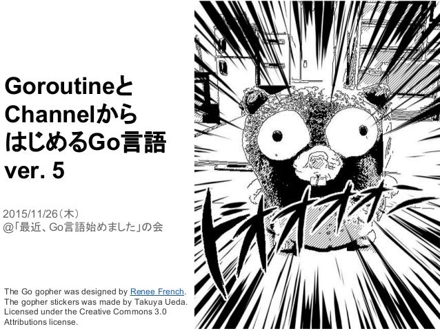 Goroutineと Channelから はじめるGo言語 ver. 5 2015/11/26(木) @「最近、Go言語始めました」の会 The Go gopher was designed by Renee French. The gophe...