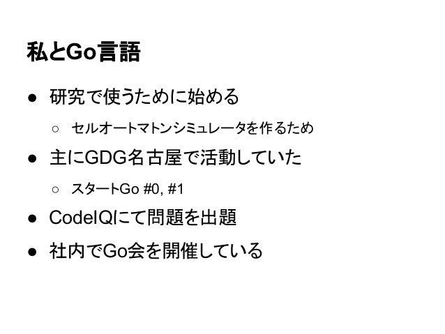 私とGo言語 ● 研究で使うために始める ○ セルオートマトンシミュレータを作るため ● 主にGDG名古屋で活動していた ○ スタートGo #0, #1 ● CodeIQにて問題を出題 ● 社内でGo会を開催している
