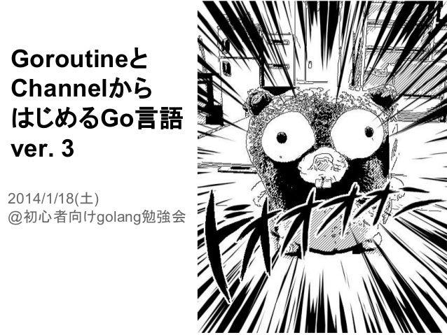 Goroutineと Channelから はじめるGo言語 ver. 3 2014/1/18(土) @初心者向けgolang勉強会