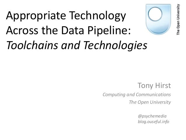 Appropriate Technology Across the Data Pipeline: Toolchains and Technologies Tony Hirst Computing and Communications The O...