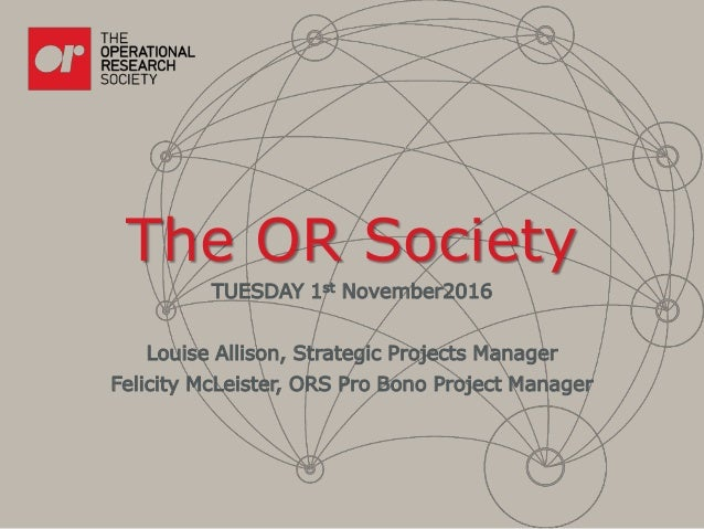 The OR Society TUESDAY 1st November2016 Louise Allison, Strategic Projects Manager Felicity McLeister, ORS Pro Bono Projec...