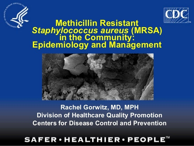 Methicillin Resistant Staphylococcus aureus (MRSA) in the Community: Epidemiology and Management Rachel Gorwitz, MD, MPH D...