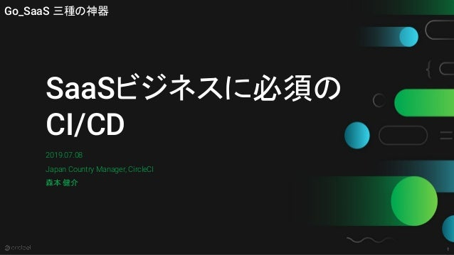 1 SaaSビジネスに必須の CI/CD 2019.07.08 Japan Country Manager, CircleCI 森本 健介 Go_SaaS 三種の神器